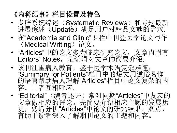 """《内科纪事》栏目设置及特色 • 专辟系统综述(Systematic Reviews)和专题最新 进展综述(Update)满足用户对精品文献的需求. • 在""""Academia and Clinic""""专栏中刊登医学论文写作 (Medical Writing)论文。 • """"Articles""""中的论文多为临床研究论文,文章内附有 Editors'"""
