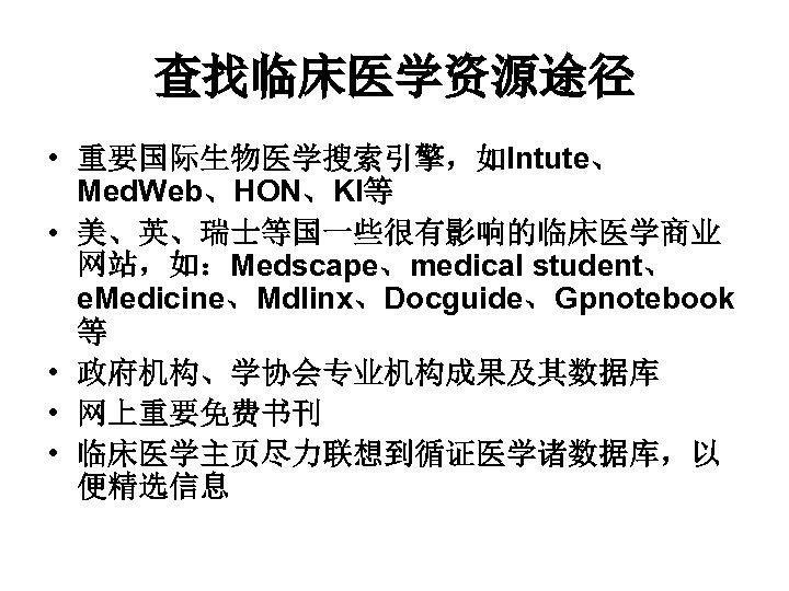 查找临床医学资源途径 • 重要国际生物医学搜索引擎,如Intute、 Med. Web、HON、KI等 • 美、英、瑞士等国一些很有影响的临床医学商业 网站,如:Medscape、medical student、 e. Medicine、Mdlinx、Docguide、Gpnotebook 等 • 政府机构、学协会专业机构成果及其数据库
