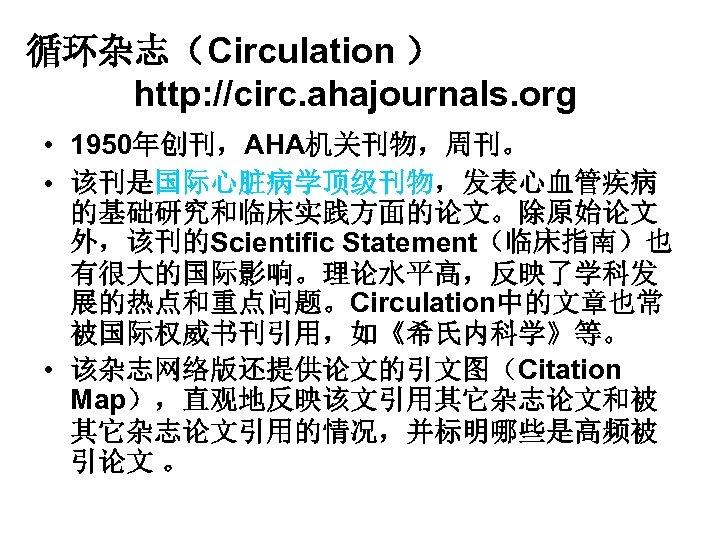 循环杂志(Circulation ) http: //circ. ahajournals. org • 1950年创刊,AHA机关刊物,周刊。 • 该刊是国际心脏病学顶级刊物,发表心血管疾病 的基础研究和临床实践方面的论文。除原始论文 外,该刊的Scientific Statement(临床指南)也 有很大的国际影响。理论水平高,反映了学科发