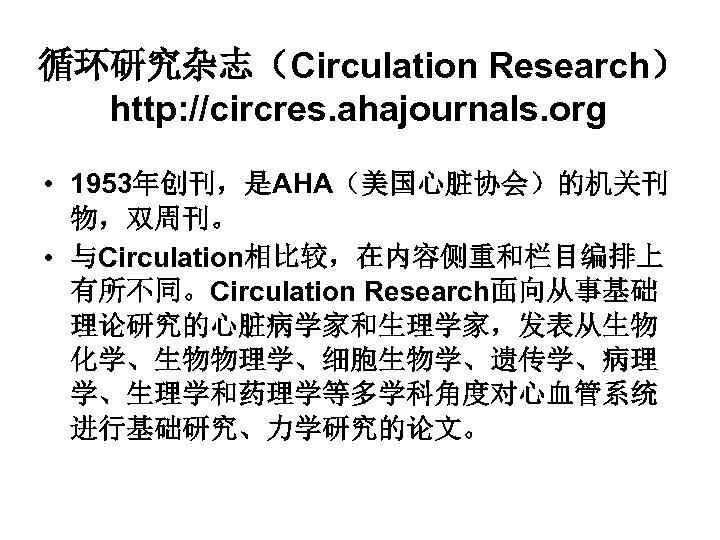 循环研究杂志(Circulation Research) http: //circres. ahajournals. org • 1953年创刊,是AHA(美国心脏协会)的机关刊 物,双周刊。 • 与Circulation相比较,在内容侧重和栏目编排上 有所不同。Circulation Research面向从事基础 理论研究的心脏病学家和生理学家,发表从生物