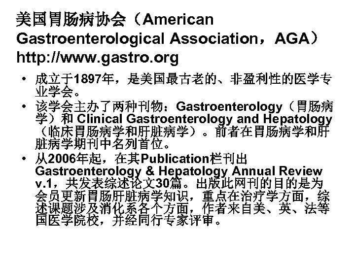 美国胃肠病协会(American Gastroenterological Association,AGA) http: //www. gastro. org • 成立于1897年,是美国最古老的、非盈利性的医学专 业学会。 • 该学会主办了两种刊物:Gastroenterology(胃肠病 学)和 Clinical