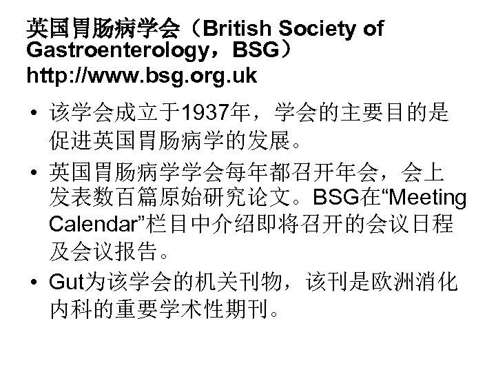 英国胃肠病学会(British Society of Gastroenterology,BSG) http: //www. bsg. org. uk • 该学会成立于1937年,学会的主要目的是 促进英国胃肠病学的发展。 • 英国胃肠病学学会每年都召开年会,会上
