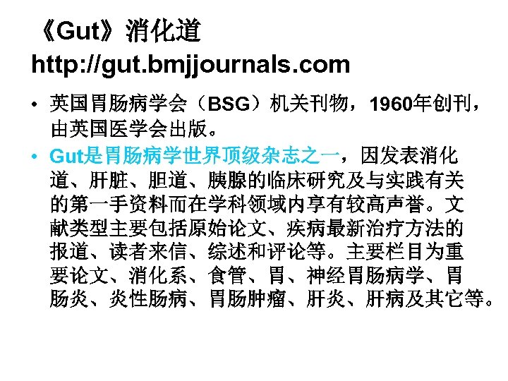 《Gut》消化道 http: //gut. bmjjournals. com • 英国胃肠病学会(BSG)机关刊物,1960年创刊, 由英国医学会出版。 • Gut是胃肠病学世界顶级杂志之一,因发表消化 道、肝脏、胆道、胰腺的临床研究及与实践有关 的第一手资料而在学科领域内享有较高声誉。文 献类型主要包括原始论文、疾病最新治疗方法的 报道、读者来信、综述和评论等。主要栏目为重
