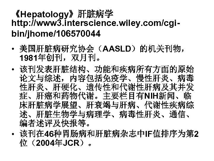 《Hepatology》肝脏病学 http: //www 3. interscience. wiley. com/cgibin/jhome/106570044 • 美国肝脏病研究协会(AASLD)的机关刊物, 1981年创刊,双月刊。 • 该刊发表肝脏结构、功能和疾病所有方面的原始 论文与综述,内容包括免疫学、慢性肝炎、病毒 性肝炎、肝硬化、遗传性和代谢性肝病及其并发