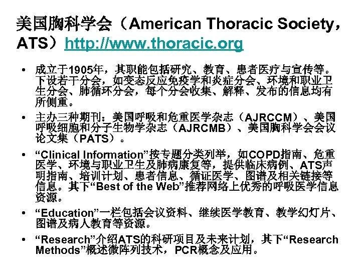 美国胸科学会(American Thoracic Society, ATS)http: //www. thoracic. org • 成立于1905年,其职能包括研究、教育、患者医疗与宣传等。 下设若干分会,如变态反应免疫学和炎症分会、环境和职业卫 生分会、肺循环分会,每个分会收集、解释、发布的信息均有 所侧重。 • 主办三种期刊:美国呼吸和危重医学杂志(AJRCCM)、美国