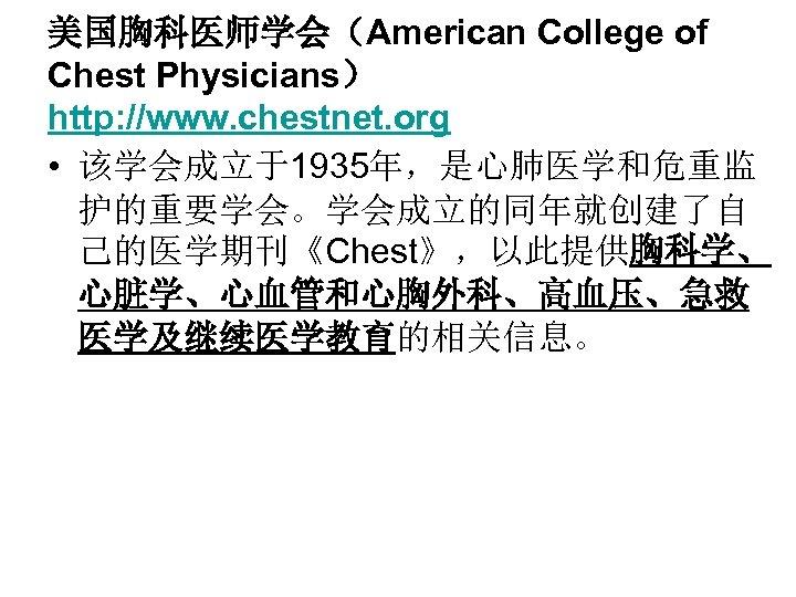 美国胸科医师学会(American College of Chest Physicians) http: //www. chestnet. org • 该学会成立于1935年,是心肺医学和危重监 护的重要学会。学会成立的同年就创建了自 己的医学期刊《Chest》,以此提供胸科学、 心脏学、心血管和心胸外科、高血压、急救