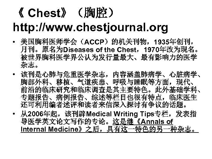 《 Chest》(胸腔) http: //www. chestjournal. org • 美国胸科医师学会(ACCP)的机关刊物,1935年创刊, 月刊。原名为Diseases of the Chest,1970年改为现名。 被世界胸科医学界公认为发行量最大、最有影响力的医学 杂志。