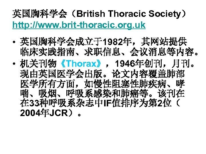 英国胸科学会(British Thoracic Society) http: //www. brit-thoracic. org. uk • 英国胸科学会成立于1982年,其网站提供 临床实践指南、求职信息、会议消息等内容。 • 机关刊物《Thorax》,1946年创刊,月刊。 现由英国医学会出版。论文内容覆盖肺部