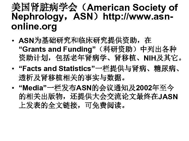 """美国肾脏病学会(American Society of Nephrology,ASN)http: //www. asnonline. org • ASN为基础研究和临床研究提供资助,在 """"Grants and Funding""""(科研资助)中列出各种 资助计划,包括老年肾病学、肾移植、NIH及其它。 •"""