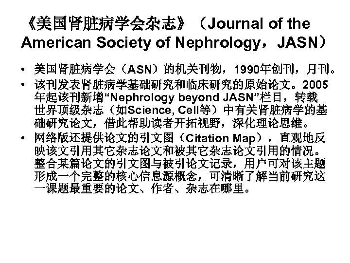 """《美国肾脏病学会杂志》(Journal of the American Society of Nephrology,JASN) • 美国肾脏病学会(ASN)的机关刊物,1990年创刊,月刊。 • 该刊发表肾脏病学基础研究和临床研究的原始论文。2005 年起该刊新增""""Nephrology beyond JASN""""栏目,转载"""