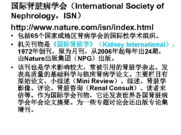 国际肾脏病学会(International Society of Nephrology,ISN) http: //www. nature. com/isn/index. html • 包括 65个国家或地区肾病学会的国际性学术组织。 • 机关刊物是《国际肾脏学》(Kidney