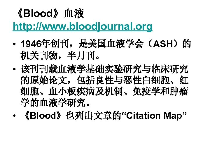 《Blood》血液 http: //www. bloodjournal. org • 1946年创刊,是美国血液学会(ASH)的 机关刊物,半月刊。 • 该刊刊载血液学基础实验研究与临床研究 的原始论文,包括良性与恶性白细胞、红 细胞、血小板疾病及机制、免疫学和肿瘤 学的血液学研究。 •