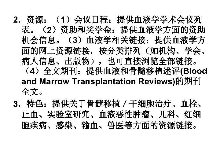 2.资源:(1)会议日程:提供血液学学术会议列 表。(2)资助和奖学金:提供血液学方面的资助 机会信息。(3)血液学相关链接:提供血液学方 面的网上资源链接,按分类排列(如机构、学会、 病人信息、出版物),也可直接浏览全部链接。 (4)全文期刊:提供血液和骨髓移植述评(Blood and Marrow Transplantation Reviews)的期刊 全文。 3.特色:提供关于骨髓移植/干细胞治疗、血栓、 止血、实验室研究、血液恶性肿瘤、儿科、红细 胞疾病、感染、输血、兽医等方面的资源链接。