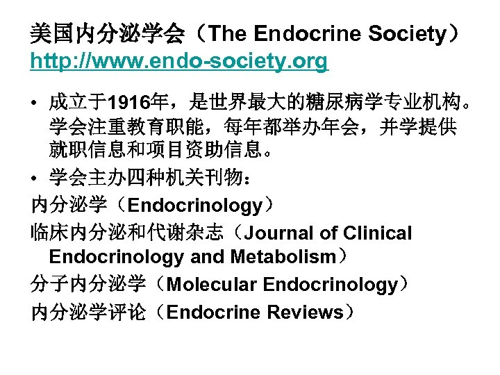 美国内分泌学会(The Endocrine Society) http: //www. endo-society. org • 成立于1916年,是世界最大的糖尿病学专业机构。 学会注重教育职能,每年都举办年会,并学提供 就职信息和项目资助信息。 • 学会主办四种机关刊物: 内分泌学(Endocrinology)
