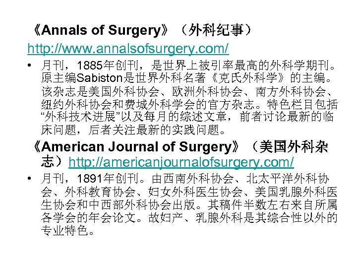 "《Annals of Surgery》(外科纪事) http: //www. annalsofsurgery. com/ • 月刊,1885年创刊,是世界上被引率最高的外科学期刊。 原主编Sabiston是世界外科名著《克氏外科学》的主编。 该杂志是美国外科协会、欧洲外科协会、南方外科协会、 纽约外科协会和费城外科学会的官方杂志。特色栏目包括 ""外科技术进展""以及每月的综述文章,前者讨论最新的临 床问题,后者关注最新的实践问题。"