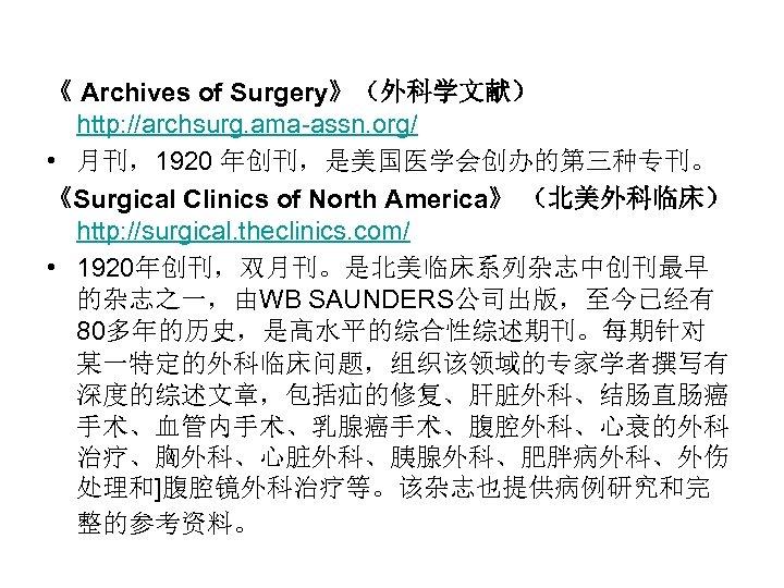 《 Archives of Surgery》(外科学文献) http: //archsurg. ama-assn. org/ • 月刊,1920 年创刊,是美国医学会创办的第三种专刊。 《Surgical Clinics of