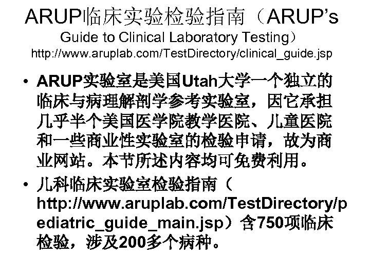 ARUP临床实验检验指南(ARUP's Guide to Clinical Laboratory Testing) http: //www. aruplab. com/Test. Directory/clinical_guide. jsp • ARUP实验室是美国Utah大学一个独立的