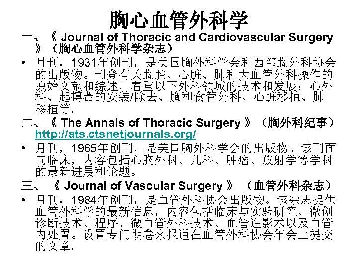 胸心血管外科学 一、《 Journal of Thoracic and Cardiovascular Surgery 》(胸心血管外科学杂志) • 月刊,1931年创刊,是美国胸外科学会和西部胸外科协会 的出版物。刊登有关胸腔、心脏、肺和大血管外科操作的 原始文献和综述,着重以下外科领域的技术和发展:心外 科、起搏器的安装/除去、胸和食管外科、心脏移植、肺