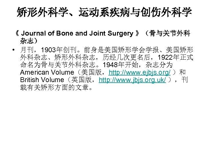 矫形外科学、运动系疾病与创伤外科学 《 Journal of Bone and Joint Surgery 》(骨与关节外科 杂志) • 月刊,1903年创刊。前身是美国矫形学会学报、美国矫形 外科杂志、矫形外科杂志,历经几次更名后,1922年正式 命名为骨与关节外科杂志。1948年开始,杂志分为