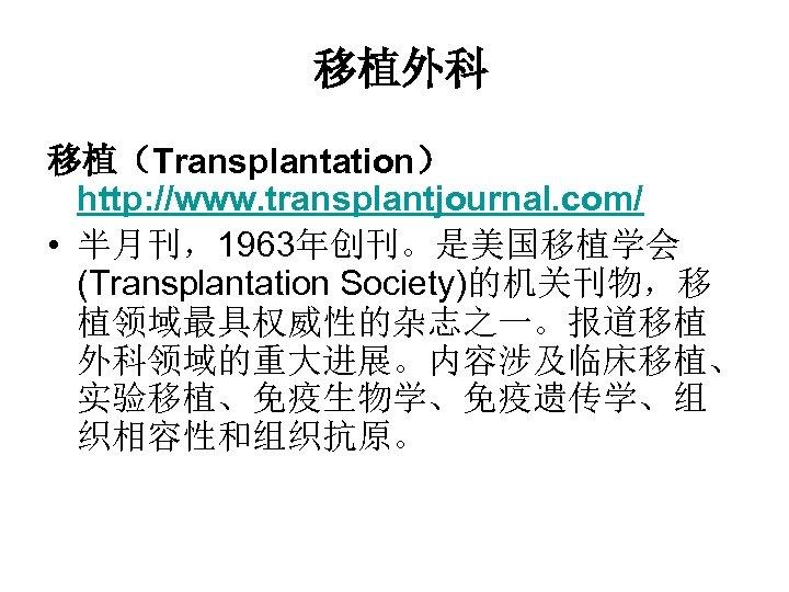 移植外科 移植(Transplantation) http: //www. transplantjournal. com/ • 半月刊,1963年创刊。是美国移植学会 (Transplantation Society)的机关刊物,移 植领域最具权威性的杂志之一。报道移植 外科领域的重大进展。内容涉及临床移植、 实验移植、免疫生物学、免疫遗传学、组 织相容性和组织抗原。