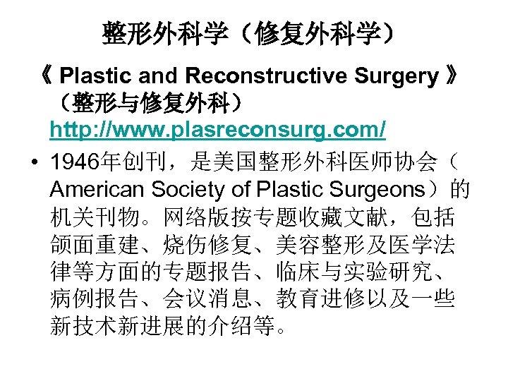 整形外科学(修复外科学) 《 Plastic and Reconstructive Surgery 》 (整形与修复外科) http: //www. plasreconsurg. com/ • 1946年创刊,是美国整形外科医师协会(