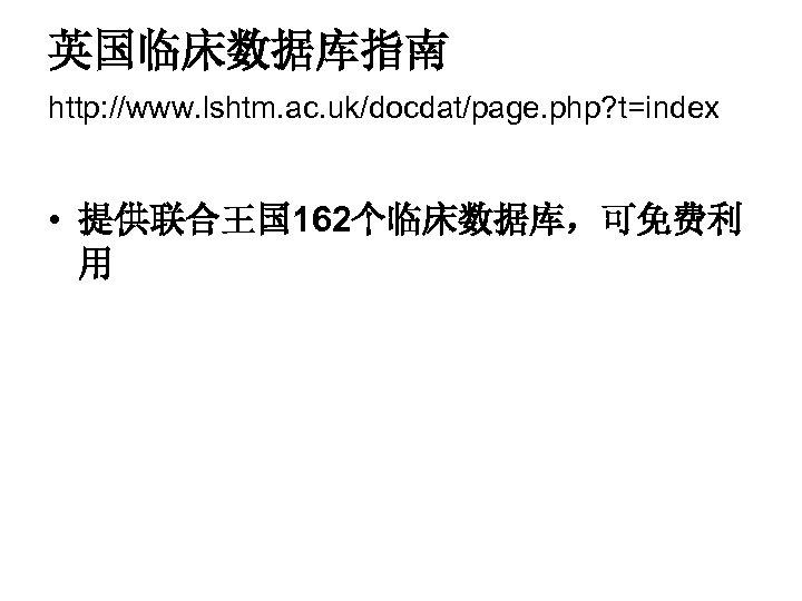 英国临床数据库指南 http: //www. lshtm. ac. uk/docdat/page. php? t=index • 提供联合王国 162个临床数据库,可免费利 用