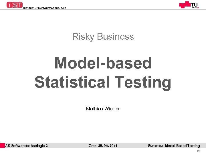 Institut für Softwaretechnologie Risky Business Model-based Statistical Testing Mathias Winder AK Softwaretechnologie 2 Graz,