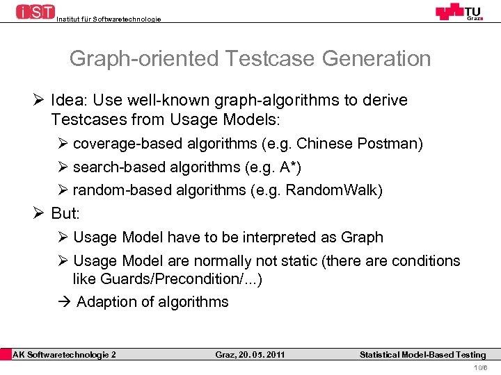 Institut für Softwaretechnologie Graph-oriented Testcase Generation Ø Idea: Use well-known graph-algorithms to derive Testcases
