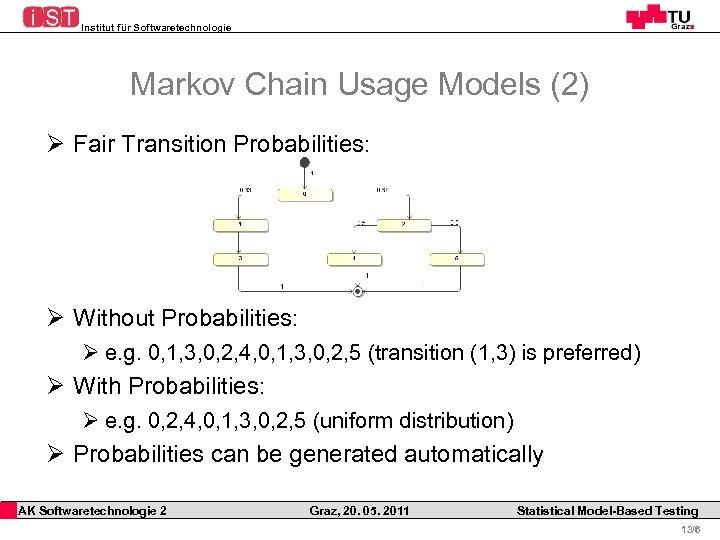 Institut für Softwaretechnologie Markov Chain Usage Models (2) Ø Fair Transition Probabilities: Ø Without