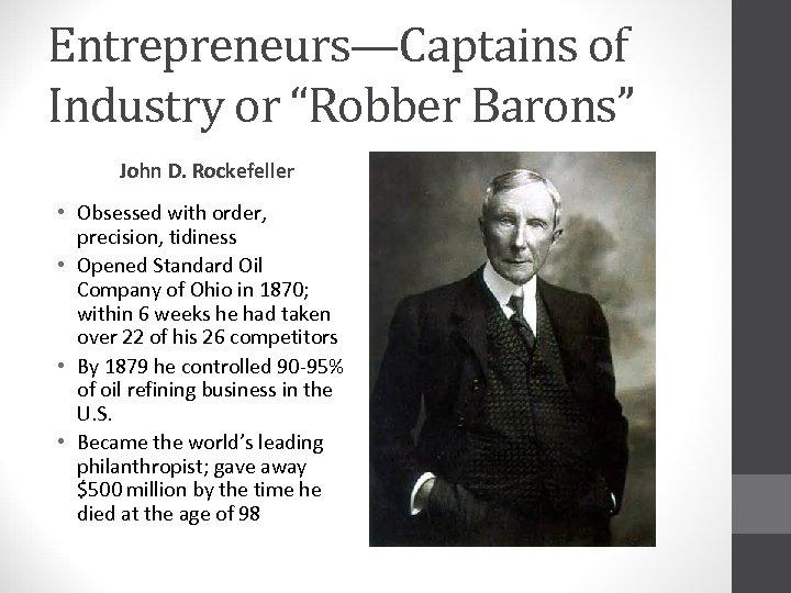 "Entrepreneurs—Captains of Industry or ""Robber Barons"" John D. Rockefeller • Obsessed with order, precision,"