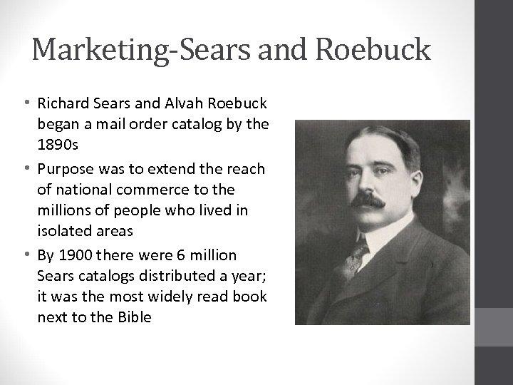 Marketing-Sears and Roebuck • Richard Sears and Alvah Roebuck began a mail order catalog