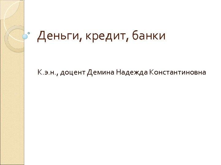 Деньги, кредит, банки К. э. н. , доцент Демина Надежда Константиновна