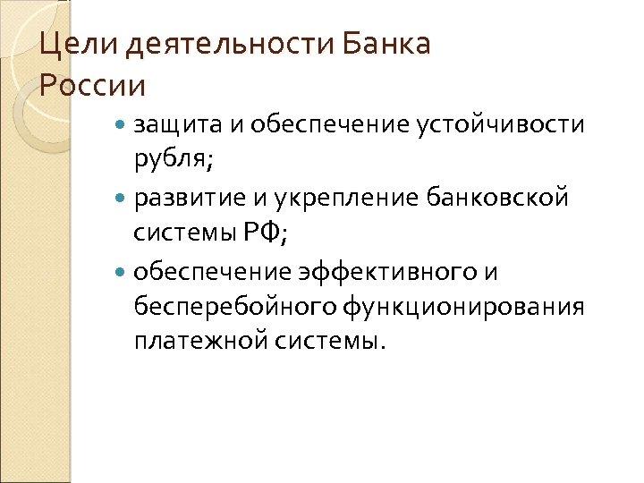 Цели деятельности Банка России защита и обеспечение устойчивости рубля; развитие и укрепление банковской системы