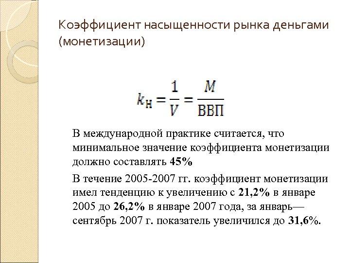 Коэффициент насыщенности рынка деньгами (монетизации) В международной практике считается, что минимальное значение коэффициента монетизации