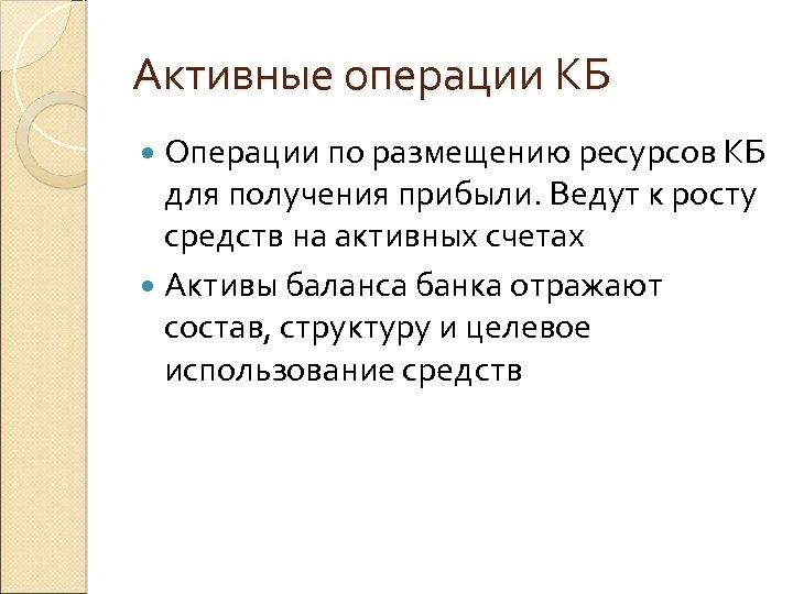Активные операции КБ Операции по размещению ресурсов КБ для получения прибыли. Ведут к росту