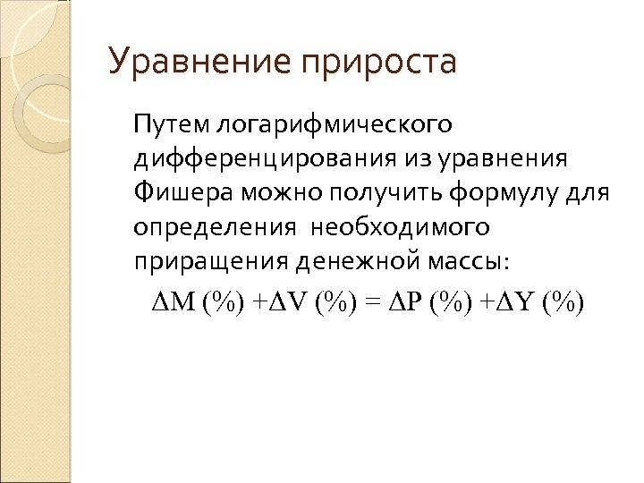 Уравнение прироста Путем логарифмического дифференцирования из уравнения Фишера можно получить формулу для определения необходимого