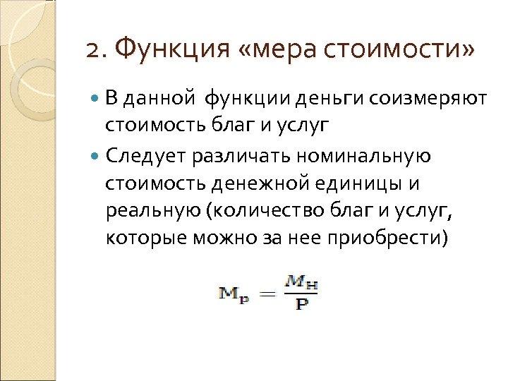 2. Функция «мера стоимости» В данной функции деньги соизмеряют стоимость благ и услуг Следует