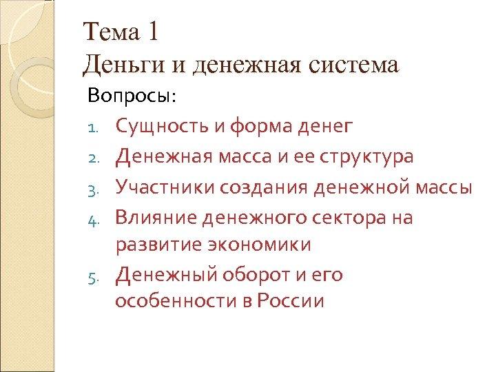 Тема 1 Деньги и денежная система Вопросы: 1. Сущность и форма денег 2. Денежная