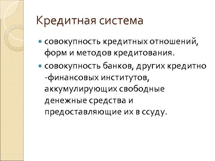 Кредитная система совокупность кредитных отношений, форм и методов кредитования. совокупность банков, других кредитно -финансовых