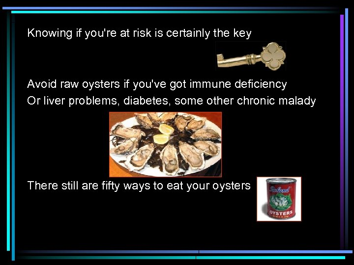 Knowing if you're at risk is certainly the key Avoid raw oysters if you've