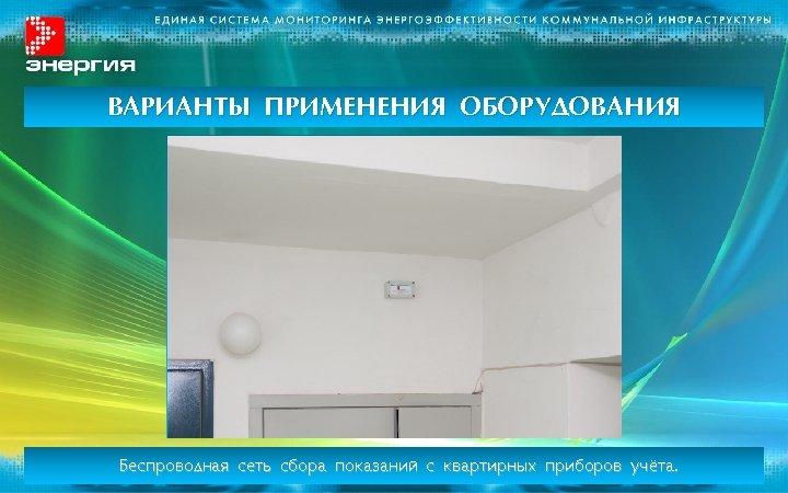 ВАРИАНТЫ ПРИМЕНЕНИЯ ОБОРУДОВАНИЯ Беспроводная сеть сбора показаний с квартирных приборов учёта.