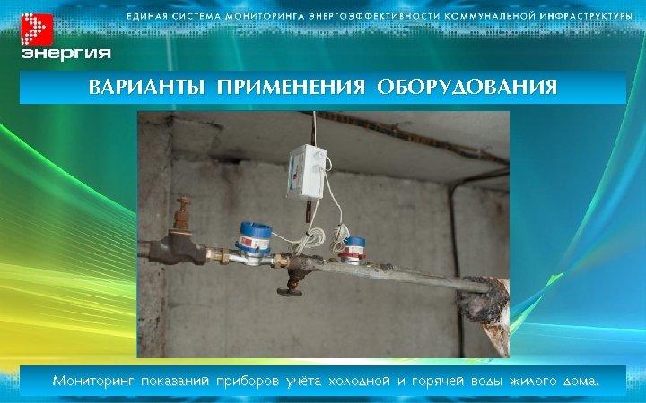 ВАРИАНТЫ ПРИМЕНЕНИЯ ОБОРУДОВАНИЯ Мониторинг показаний приборов учёта холодной и горячей воды жилого дома.