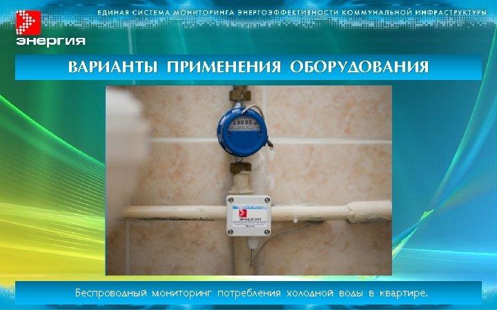 ВАРИАНТЫ ПРИМЕНЕНИЯ ОБОРУДОВАНИЯ Беспроводный мониторинг потребления холодной воды в квартире.
