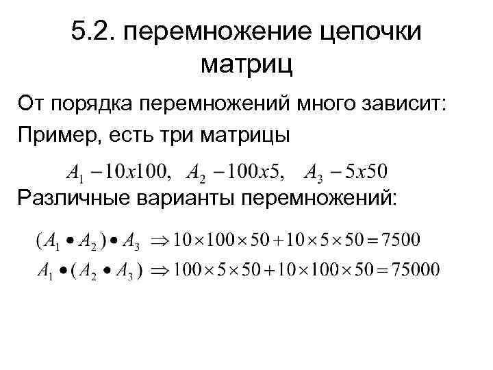 5. 2. перемножение цепочки матриц От порядка перемножений много зависит: Пример, есть три матрицы