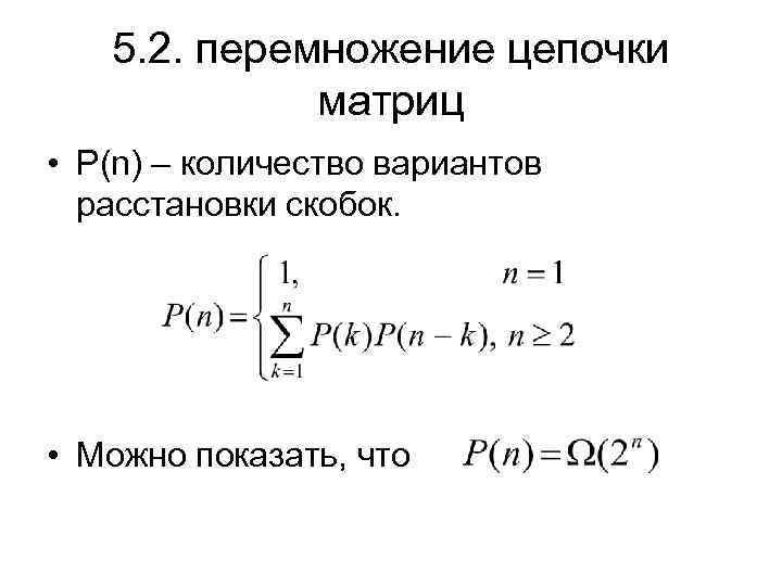 5. 2. перемножение цепочки матриц • P(n) – количество вариантов расстановки скобок. • Можно