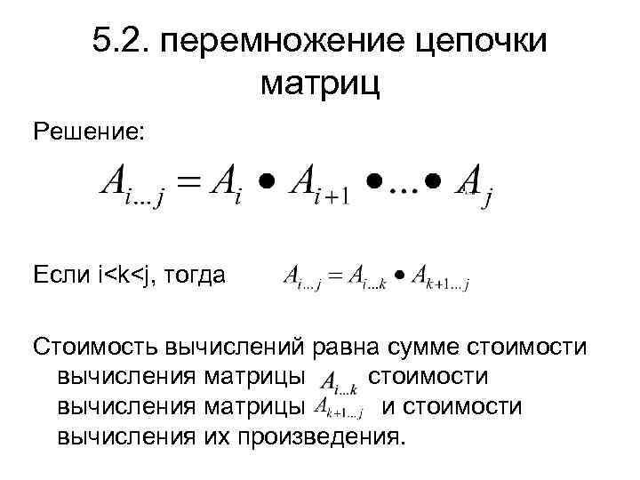 5. 2. перемножение цепочки матриц Решение: Если i<k<j, тогда Стоимость вычислений равна сумме стоимости