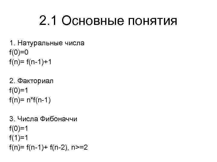 2. 1 Основные понятия 1. Натуральные числа f(0)=0 f(n)= f(n-1)+1 2. Факториал f(0)=1 f(n)=