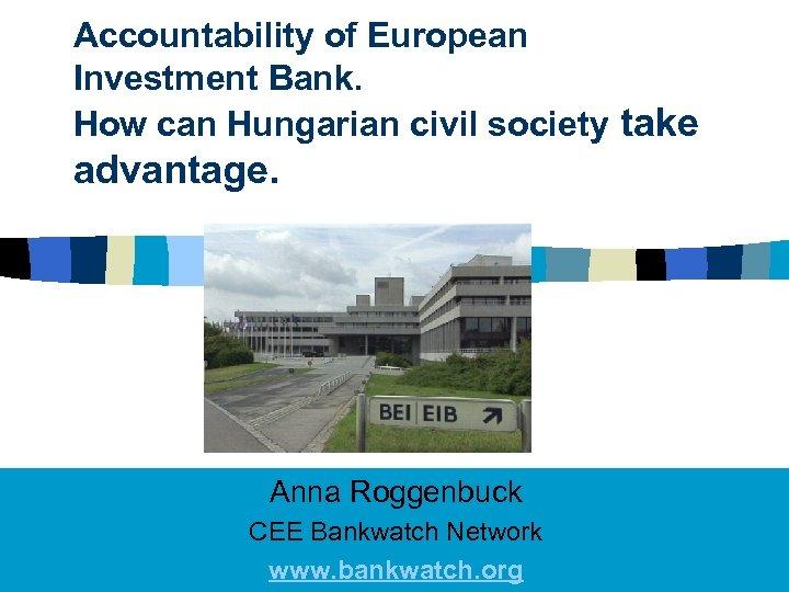 Accountability of European Investment Bank. How can Hungarian civil society take advantage. Anna Roggenbuck