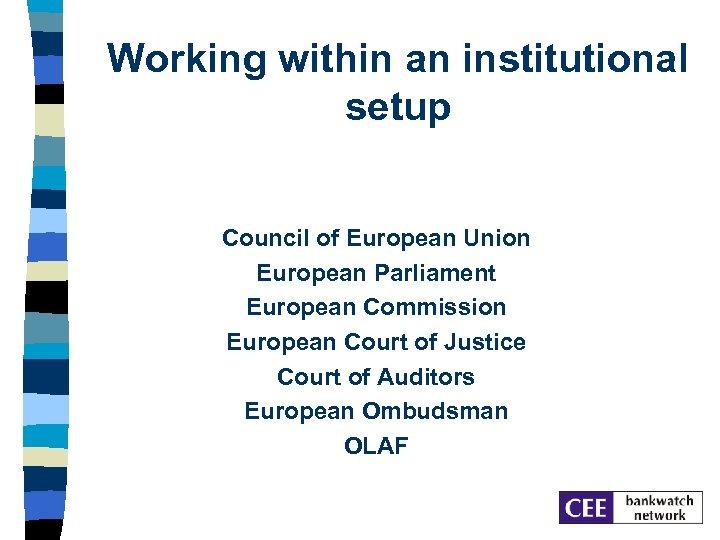 Working within an institutional setup Council of European Union European Parliament European Commission European