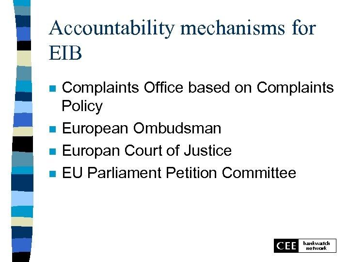 Accountability mechanisms for EIB n n Complaints Office based on Complaints Policy European Ombudsman